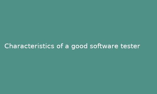 Characteristics_of_a_good_software_tester