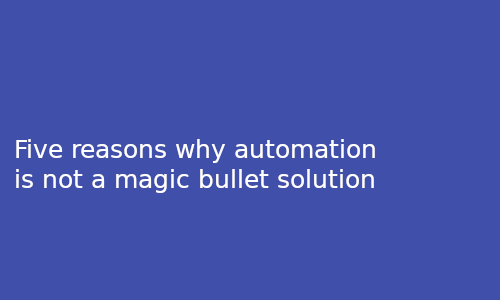 Five reasons why automation is not a magic bullet solution