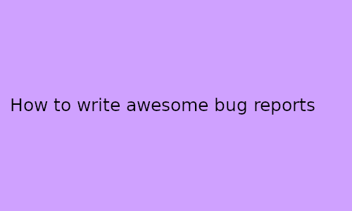 how to write awesome bug reports