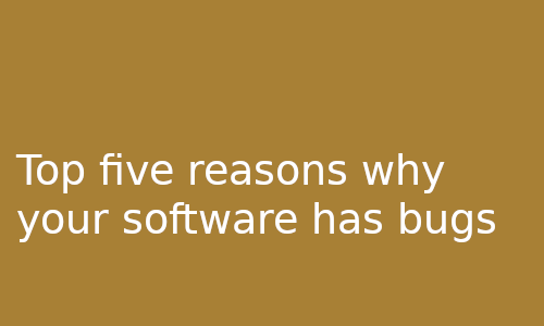 Top five reasons why your software has bugs