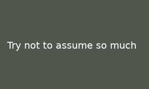 try_not_to_assume_so_much