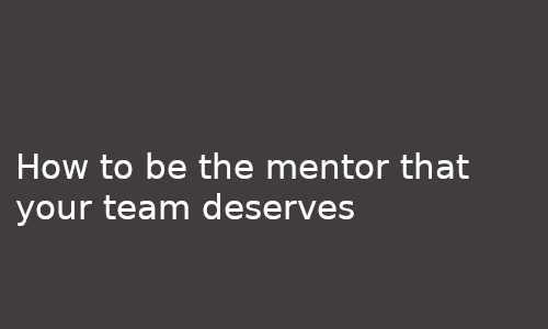 How to be the mentor that your team deserves