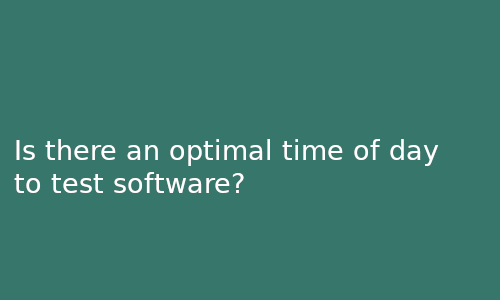 is_there_an_optimal_time_of_day_to_test_software