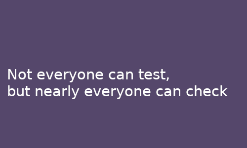 not_everyone_can_test_but_nearly_everyone_can_check