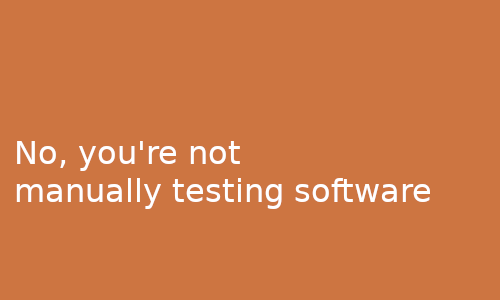No_you're_not_manually_testing_software