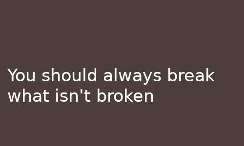You should always break what isn't broken